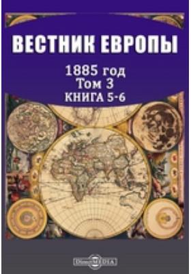 Вестник Европы: журнал. 1885. Т. 3, Книга 5-6, Май-июнь