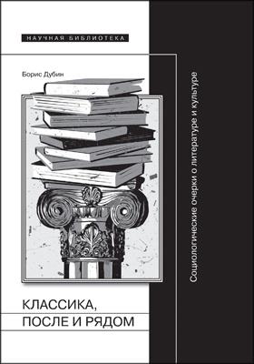 Классика, после и рядом : социологические очерки о литературе и культуре: сборник статей