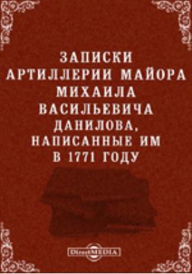 Записки артиллерии майора Михаила Васильевича Данилова, написанные им в 1771 году: документально-художественная литература
