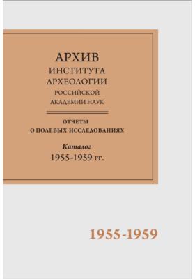 Научно-отраслевой архив Института археологии РАН : Отчеты о полевых исследованиях 1955-1959 гг.: каталог