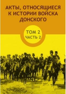 Акты, относящиеся к истории Войска Донского. Т. 2, Ч. 2