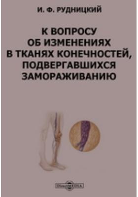 К вопросу об изменениях в тканях конечностей, подвергавшихся замораживанию : диссертация: автореферат диссертации