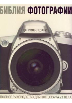 Библия фотографии = The Photography Bible : Полное руководство для фотографа 21 века
