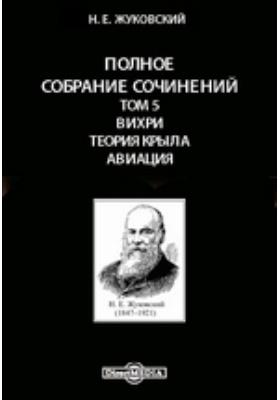 Полное собрание сочинений Теория крыла. Авиация. Т. 5. Вихри