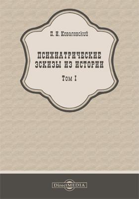 Психиатрические эскизы из истории: научно-популярное издание : в 2 т. Т. 1