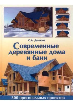 Современные деревянные дома и бани : 300 оригинальных проектов