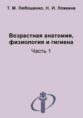 Возрастная анатомия, физиология и гигиена: учебное пособие : в 2-х ч., Ч. 1