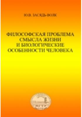 Философская проблема смысла жизни и биологические особенности человека: учебное пособие