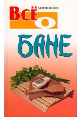 Все о бане : 2-е издание, переработанное и дополненное