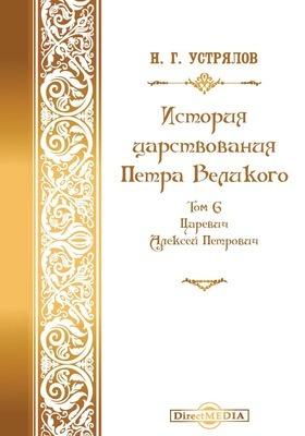 История царствования Петра Великого: монография. Том 6. Царевич Алексей Петрович