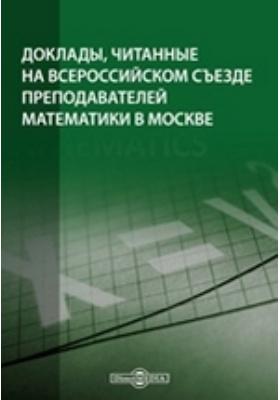 Доклады, читанные на Всероссийском съезде преподавателей математики в Москве