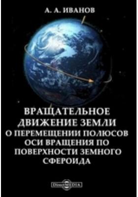 Вращательное движение земли. О перемещении полюсов оси вращения по поверхности земного сфероида