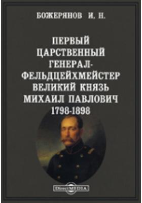 Первый царственный генерал-фельдцейхмейстер великий князь Михаил Павлович. 1798-1898