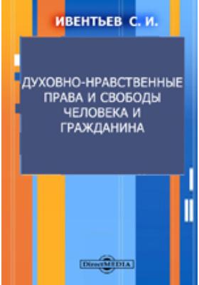 Духовно-нравственные права и свободы человека и гражданина: монография