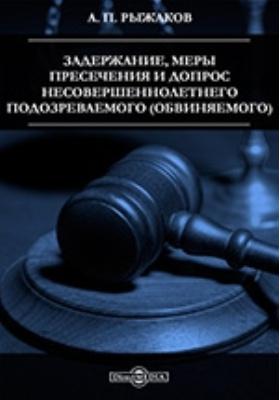 Задержание, меры пресечения и допрос несовершеннолетнего подозреваемого (обвиняемого). Научно-практическое руководство