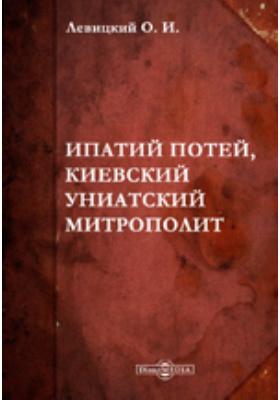 Ипатий Потей, киевский униатский митрополит