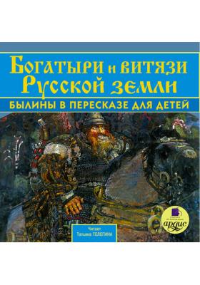 Богатыри и витязи Русской земли: Былины в пересказе для детей