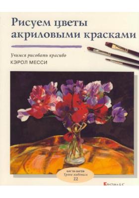 Рисуем цветы акриловыми красками = Flowers in Acrylics : Учимся рисовать красиво