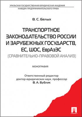 Транспортное законодательство России и зарубежных государств, ЕС, ШОС, ЕврАзЭС (сравнительно-правовой анализ): монография