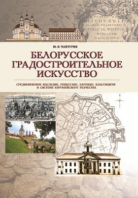 Белорусское градостроительное искусство : средневековое наследие, ренессанс, барокко, классицизм в системе европейского зодчества: монография