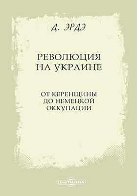 Революция на Украине : от керенщины до немецкой оккупации: монография