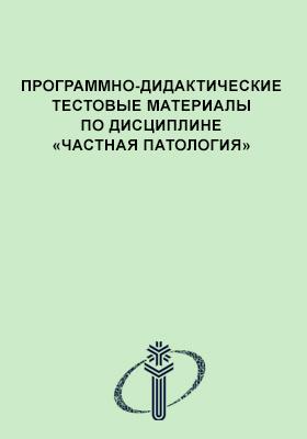Программно-дидактические тестовые материалы по дисциплине «Частная патология»: учебное пособие