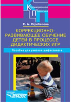 Коррекционно-развивающее обучение детей в процессе дидактических игр : пособие для учителя-дефектолога