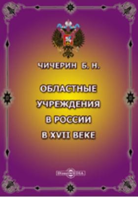 Областные учреждения в России в XVII веке: монография
