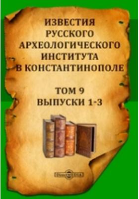 Известия Русского археологического института в Константинополе: журнал. 1904. Т. 9, Выпуски 1-3