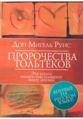 Пророчества Тольтеков = Toltec Prophecies of Don Miguel Ruiz