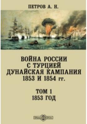 Война России с Турцией. Дунайская кампания 1853 и 1854 гг. Т. 1. 1853 год
