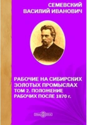 Рабочие на сибирских золотых промыслах. Т. 2. Положение рабочих после 1870 г