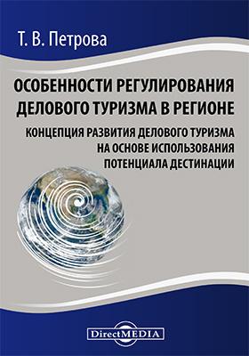 Особенности регулирования делового туризма в регионе : концепция развития делового туризма на основе использования потенциала дестинации: монография