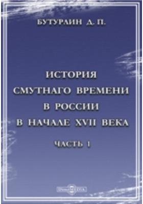 История Смутного времени в России в начале XVII века: монография, Ч. 1