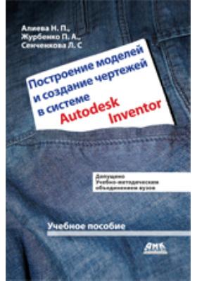 Построение моделей и создание чертежей в системе Autodesk Inventor: учебное пособие