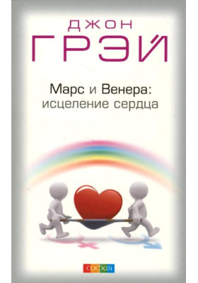 Марс и Венера: исцеление сердца = Mars and Venus Starting Over. A Practical Guide for Finding Love Again After a Painful Breakup, Divorce, or the Loss of a Loved One