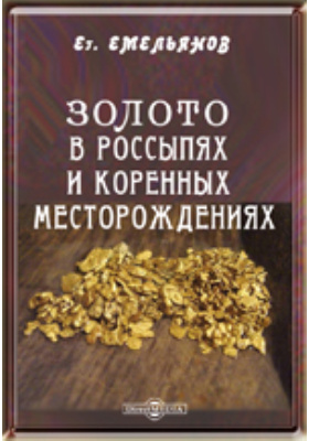 Золото в россыпях и коренных месторождениях. Записки практика-золотопромышленника
