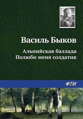 Альпийская баллада. Полюби меня, солдатик : сборник повестей: художественная литература. Т. 1
