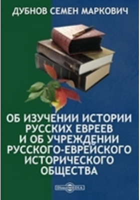 Об изучении истории русских евреев и об учреждении Русского-еврейского исторического общества