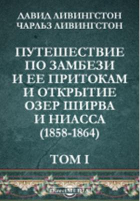 Путешествие по Замбези и ее притокам и открытие озер Ширва и Ниасса (1858-1864). Т. I