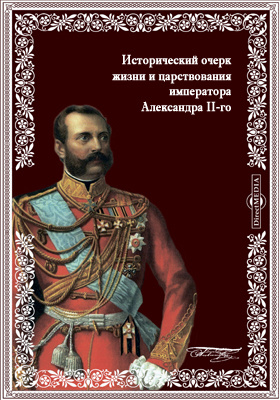 Исторический очерк жизни и царствования императора Александра II-го