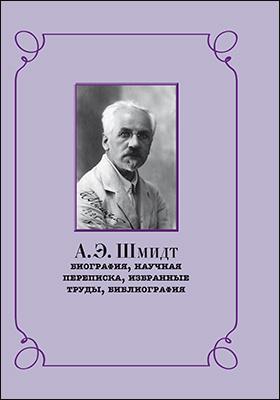 А.Э. Шмидт : биография, научная переписка, избранные труды, библиография: монография
