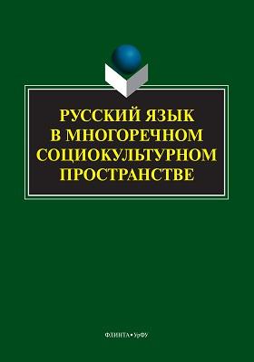 Русский язык в многоречном социокультурном пространстве: монография