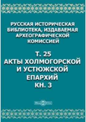 Русская историческая библиотека. Т. 25, Книга 3. Акты Холмогорской и Устюжской епархий