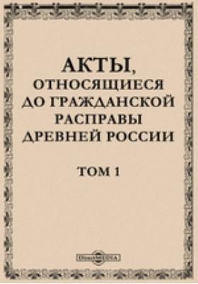 Акты, относящиеся до гражданской расправы древней России. Т. 1
