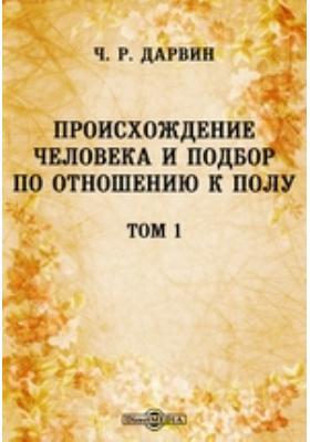 Происхождение человека и подбор по отношению к полу. Т. 1