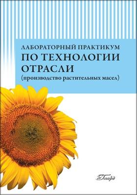 Лабораторный практикум по технологии отрасли (производство растительных масел): учебное пособие
