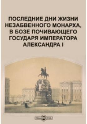 Последние дни жизни незабвенного монарха, в бозе почивающего государя императора Александра I: монография