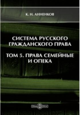 Система русского гражданского права. Т. 5. Права семейные и опека