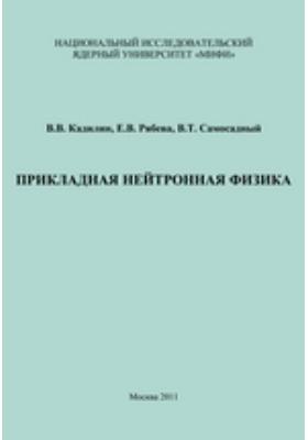 Прикладная нейтронная физика: учебное пособие